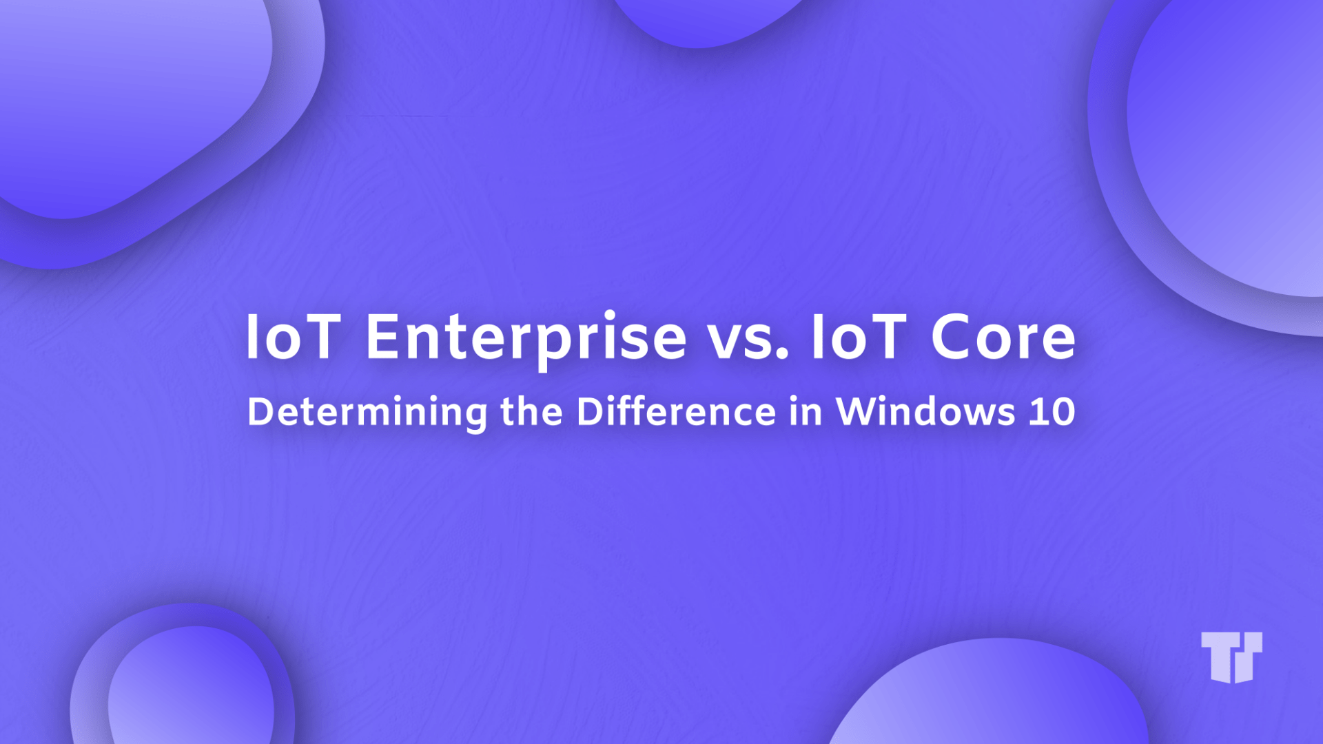 IoT Enterprise vs. IoT Core: Determining The Difference in Windows 10 cover image